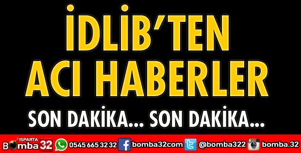 İDLİB'DEN ACI HABERLER