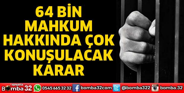 64 bin mahkum hakkinda cok konusulacak karar
