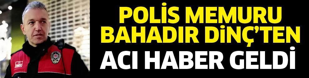 Polis memuru Bahadır Dinç vefat etti