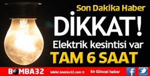DİKKAT ELEKTRİK KESİNTİSİ TAM 6 SAAT