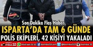 ISPARTA POLİSİ 6 GÜNDE 42 KİŞİYİ YAKALADI