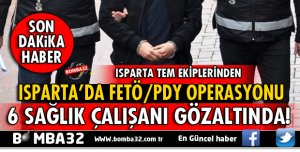 ISPARTA'DA FETÖ'DAN 6 SAĞLIK ÇALIŞANI GÖZALTINDA!