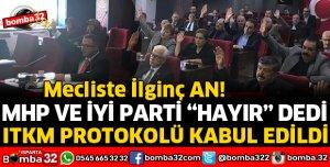 İYİ PARTİ VE MHP HAYIR DEDİ AMA ITKM PROTOKOLÜ KABUL EDİLDİ